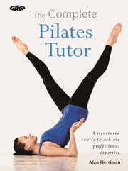 The Complete Pilates Tutor - A structured course to achieve professional expertise ebook by Alan Herdman