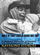 Only If they Could Hear Me Cry - A Personal Reflection of Poverty and Homelessness In America ebook by Raymond Sturgis