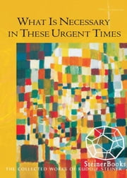 What is Necessary in These Urgent Times ebook by Rudolf Steiner, Christopher Bamford