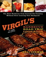 Virgil's Barbecue Road Trip Cookbook - The Best Barbecue From Around the Country Without Ever Leaving Your Backyard ebook by Neal Corman,Chris Peterson