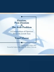 Zionism, Post-Zionism & The Arab Problem - A Compendium of Opinions About the Jewish State ebook by Yosef Mazur