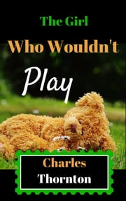 The Girl Who Wouldn't Play ebook by Charles Thornton