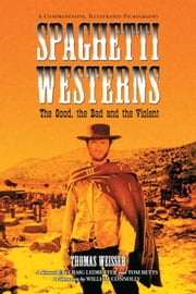 Spaghetti Westerns--the Good, the Bad and the Violent - A Comprehensive, Illustrated Filmography of 558 Eurowesterns and Their Personnel, 1961-1977 ebook by Thomas Weisser