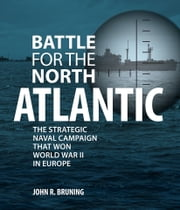 Battle for the North Atlantic - The Strategic Naval Campaign that Won World War II in Europe ebook by John R. Bruning