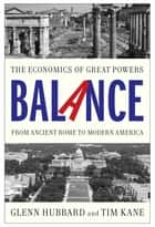 Balance - The Economics of Great Powers from Ancient Rome to Modern America ebook by Glenn Hubbard, Tim Kane