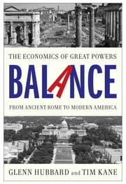 Balance - The Economics of Great Powers from Ancient Rome to Modern America ebook by Glenn Hubbard,Tim Kane