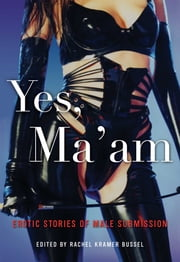 Yes, Ma'am - Erotic Stories of Male Submission ebook by Rachel Kramer Bussel