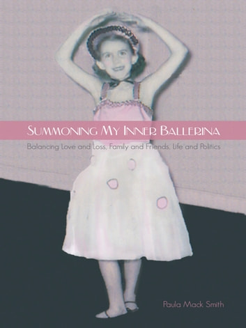 Summoning My Inner Ballerina - Balancing Love and Loss, Family and Friends, Life and Politics ebook by Paula Mack Smith