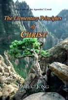 The Faith of the Apostles' Creed - The Elementary Principles of CHRIST ebook by Paul C. Jong