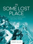 In Some Lost Place - The first ascent of Nanga Parbats Mazeno Ridge ebook by Sandy Allan