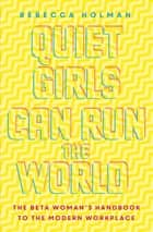 Quiet Girls Can Run the World - The beta woman's handbook to the modern workplace ebook by Rebecca Holman