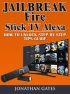 Jailbreak Fire Stick TV Alexa How to Unlock Step by Step Tips Guide ebook by Jonathan Gates