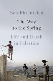 The Way to the Spring - Life and Death in Palestine ebook by Ben Ehrenreich