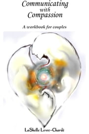 Communicating with Compassion - A Workbook for Couples ebook by LaShelle Lowe-Charde