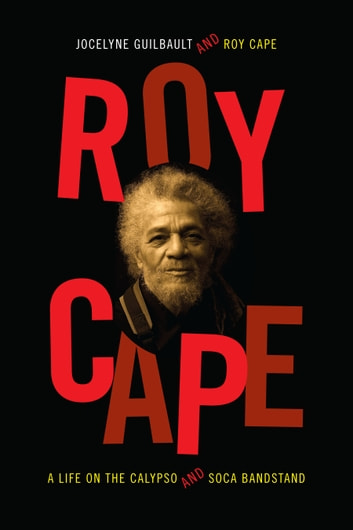 Roy Cape - A Life on the Calypso and Soca Bandstand ebook by Jocelyne Guilbault,Roy Cape