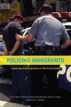 Policing Immigrants - Local Law Enforcement on the Front Lines ebook by Doris Marie Provine, Monica W. Varsanyi, Paul G. Lewis,...