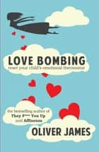 Love Bombing: Reset Your Child's Emotional Thermostat - Reset Your Child's Emotional Thermostat ebook by Oliver James