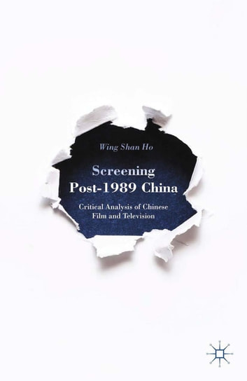 Screening Post-1989 China - Critical Analysis of Chinese Film and Television ebook by W. Ho