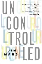 Uncontrolled - The Surprising Payoff of Trial-and-Error for Business, Politics, and Society ebook by Jim Manzi