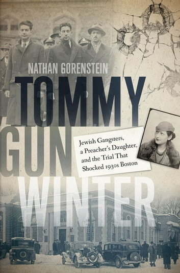 Tommy Gun Winter - Jewish Gangsters, a Preacher's Daughter, and the Trial That Shocked 1930s Boston ebook by Nathan Gorenstein