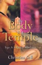 My Body Is A Temple: Yoga As A Path to Wholeness ebook by