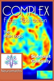 Complex Fuzzy Abstraction: The Brain Logic - Artificial Intelligence ebook by Subhajit Ganguly