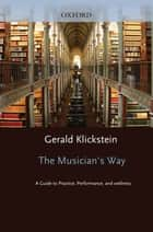 The Musician's Way : A Guide to Practice Performance and Wellness - A Guide to Practice, Performance, and Wellness ebook by Gerald Klickstein