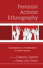 Feminist Activist Ethnography - Counterpoints to Neoliberalism in North America ebook by Christa Craven, Mary K. Anglin, Khiara M. Bridges,...