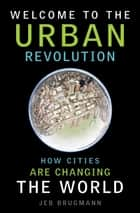 Welcome to the Urban Revolution - How Cities Are Changing the World ebook by Jeb Brugmann