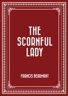 The Scornful Lady ebook by Francis Beaumont