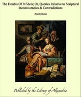 The Doubts Of Infidels; Or, Queries Relative to Scriptural Inconsistencies & Contradictions ebook by Anonymous