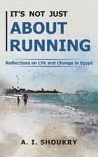 It's Not Just About Running - Reflections on Life and Change in Egypt ebook by A. I. Shoukry