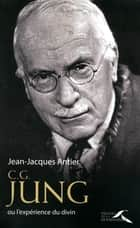 C.G. JUNG - ou l'expérience du divin eBook by Jean-Jacques ANTIER