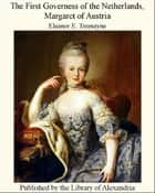 The First Governess of The NeTherlands, Margaret of Austria ebook by Eleanor E. Tremayne