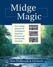 Midge Magic - New Midge Patterns & Techniques Based on 25 Years of Streamside Research ebook by Don Holbrook, Ed Koch