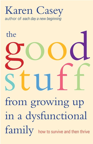 The Good Stuff from Growing Up in a Dysfunctional Family - How to Survive and Then Thrive ebook by Karen Casey