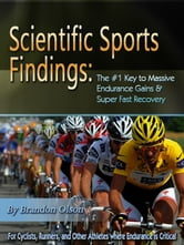 Scientific Sports Findings: The #1 Key to Massive Endurance Gains & Super Fast Recovery ebook by Brandon Olson