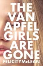 The Van Apfel Girls Are Gone ebook by Felicity McLean