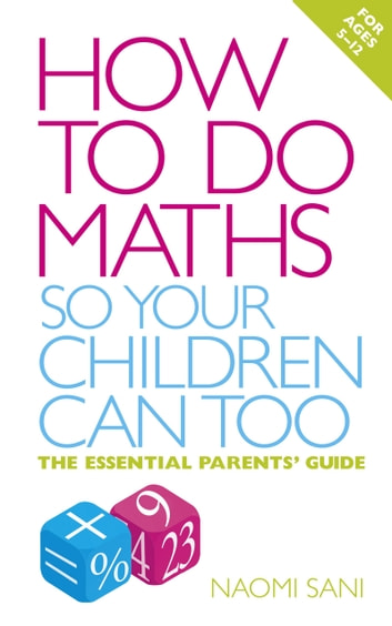 How to do Maths so Your Children Can Too - The essential parents' guide eBook by Naomi Sani