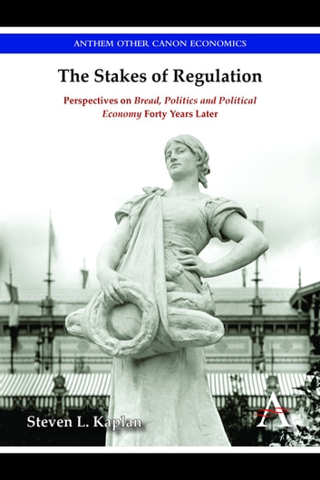 The Stakes of Regulation - Perspectives on 'Bread, Politics and Political Economy' Forty Years Later ebook by Steven L. Kaplan