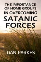 The Importance of Home Groups in Overcoming Satanic Forces ebook by Dan Parkes