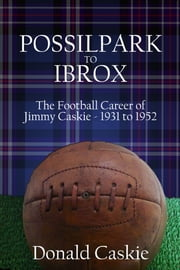 POSSILPARK to IBROX - THE FOOTBALL CAREER of JIMMY CASKIE - 1931 to 1952 ebook by Donald Caskie