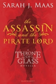 The Assassin and the Pirate Lord - A Throne of Glass Novella ebook by Sarah J. Maas