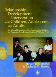 Relationship Development Intervention with Children, Adolescents and Adults - Social and Emotional Development Activities for Asperger Syndrome, Autism, PDD and NLD ebook by Rachelle K Sheely,Steven Gutstein