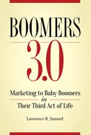 Boomers 3.0: Marketing to Baby Boomers in Their Third Act of Life ebook by Lawrence  R. Samuel