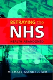 Betraying the NHS - Health Abandoned ebook by Michael Mandelstam