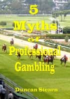 Five Myths of Professional Gambling ebook by Duncan Stearn