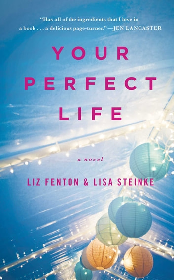 Your Perfect Life - A Novel ebook by Liz Fenton,Lisa Steinke
