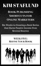 WEEK FIVE: REFINE YOUR BOOK | Six Weeks to Creating a Book Series that Earns Passive Income from Several Sources ebook by Kim Staflund