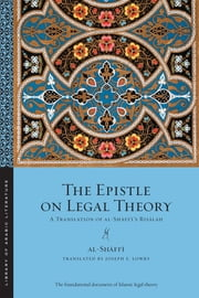 The Epistle on Legal Theory - A Translation of Al-Shafii's Risalah ebook by Muhammad ibn Idris al-Shafii,Kecia Ali,Joseph E. Lowry